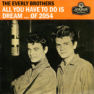 The Everly Brothers -- All You Have To Do Is Dream ... of 2054