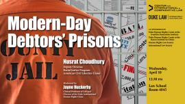 Modern-Day Debtors' Prisons, with Nusrat Choudhury, ACLU, on Wednesday, April 10, at 12:30 p.m. in Room 4045 of Duke Law School
